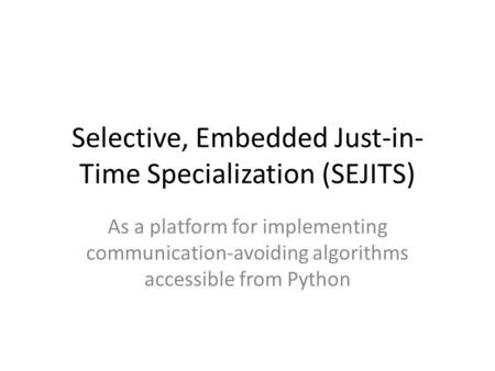 Selective, Embedded Just-in- Time Specialization (SEJITS) As a platform for implementing communication-avoiding algorithms accessible from Python.