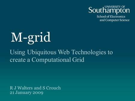 M-grid Using Ubiquitous Web Technologies to create a Computational Grid R J Walters and S Crouch 21 January 2009.