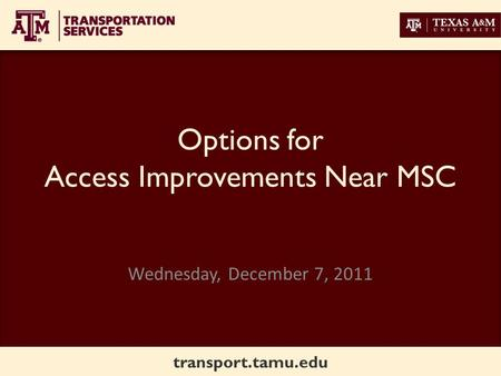 Transport.tamu.edu Options for Access Improvements Near MSC Wednesday, December 7, 2011.
