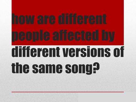 How are different people affected by different versions of the same song? By Meghan and Shekinah.