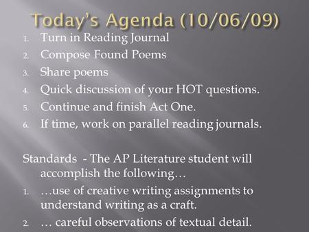 1. Turn in Reading Journal 2. Compose Found Poems 3. Share poems 4. Quick discussion of your HOT questions. 5. Continue and finish Act One. 6. If time,