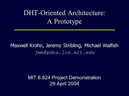 DHT-Oriented Architecture: A Prototype Maxwell Krohn, Jeremy Stribling, Michael Walfish MIT 6.824 Project Demonstration 29 April 2004.