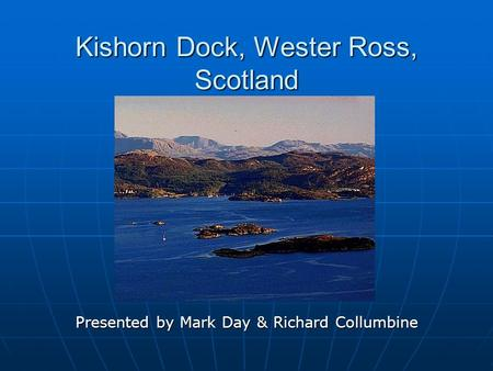Kishorn Dock, Wester Ross, Scotland Presented by Mark Day & Richard Collumbine.