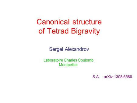 Canonical structure of Tetrad Bigravity Sergei Alexandrov Laboratoire Charles Coulomb Montpellier S.A. arXiv:1308.6586.