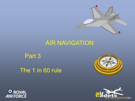 AIR NAVIGATION Part 3 The 1 in 60 rule. LEARNING OUTCOMES On completion of this unit, you should: –Be able to carry out calculations to determine aircraft.