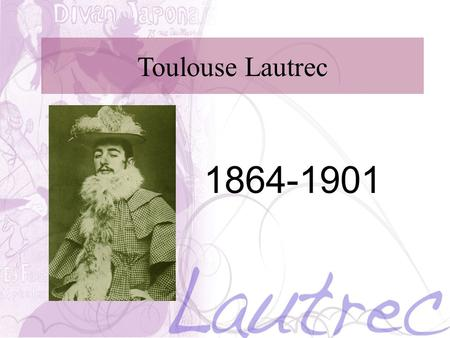 Toulouse Lautrec 1864-1901. Toulouse Lautrec He was born in Albi, France on Nov 24, 1864. He was born to a wealthy aristocratic family who's family tree.