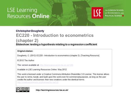 Christopher Dougherty EC220 - Introduction to econometrics (chapter 2) Slideshow: testing a hypothesis relating to a regression coefficient Original citation: