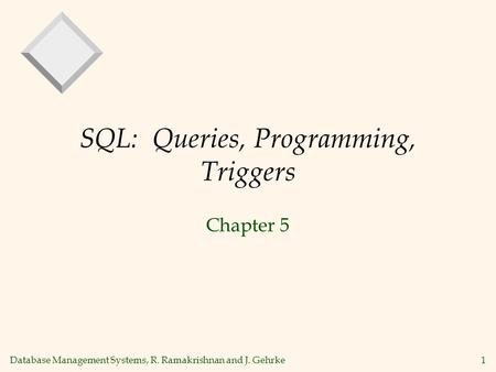 Database Management Systems, R. Ramakrishnan and J. Gehrke1 SQL: Queries, Programming, Triggers Chapter 5.
