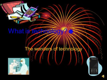 What is technology?☻ The wonders of technology The definition of technology Technology is something that is man made, it also makes peoples lives easier.