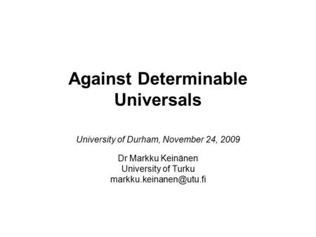 Against Determinable Universals University of Durham, November 24, 2009 Dr Markku Keinänen University of Turku