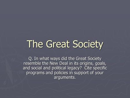 The Great Society Q. In what ways did the Great Society resemble the New Deal in its origins, goals, and social and political legacy? Cite specific programs.