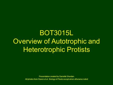 BOT3015L Overview of Autotrophic and Heterotrophic Protists Presentation created by Danielle Sherdan All photos from Raven et al. Biology of Plants except.