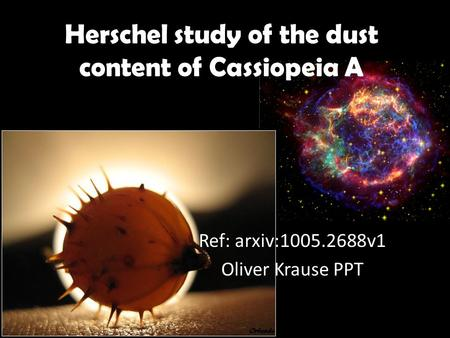 Herschel study of the dust content of Cassiopeia A Ref: arxiv:1005.2688v1 Oliver Krause PPT.