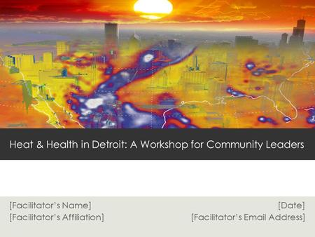 [Facilitator's Name] [Date] [Facilitator's Affiliation] [Facilitator's Email Address] Heat & Health in Detroit: A Workshop for Community Leaders.