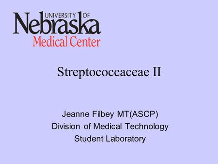 Streptococcaceae II Jeanne Filbey MT(ASCP) Division of Medical Technology Student Laboratory.