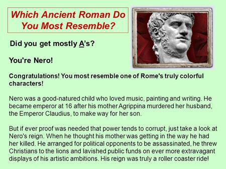 You're Nero! Congratulations! You most resemble one of Rome's truly colorful characters! Nero was a good-natured child who loved music, painting and writing.