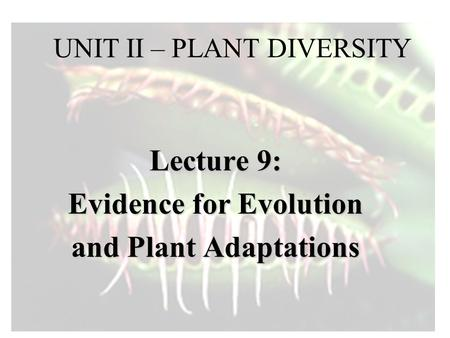 UNIT II – PLANT DIVERSITY Lecture 9: Evidence for Evolution and Plant Adaptations.