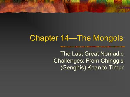 Chapter 14—The Mongols The Last Great Nomadic Challenges: From Chinggis (Genghis) Khan to Timur.