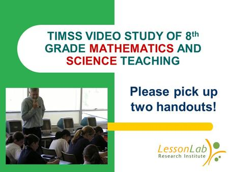 TIMSS VIDEO STUDY OF 8 th GRADE MATHEMATICS AND SCIENCE TEACHING Please pick up two handouts!