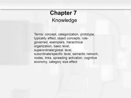 Chapter 7 Knowledge Terms: concept, categorization, prototype, typicality effect, object concepts, rule-governed, exemplars, hierarchical organization,
