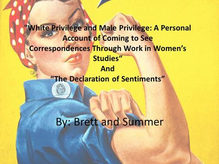 "White Privilege and Male Privilege: A Personal Account of Coming to See Correspondences Through Work in Women's Studies"" And ""The Declaration of Sentiments"""