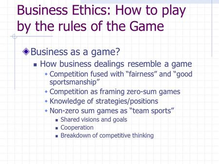 "Business Ethics: How to play by the rules of the Game Business as a game? How business dealings resemble a game  Competition fused with ""fairness"" and."