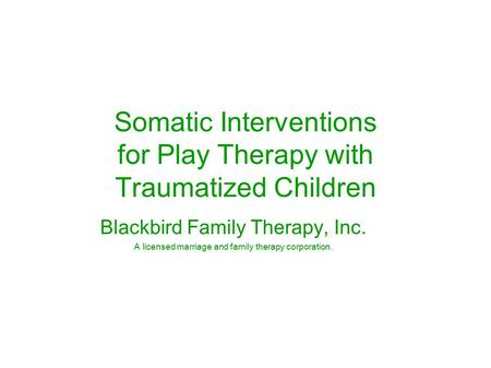 Somatic Interventions for Play Therapy with Traumatized Children Blackbird Family Therapy, Inc. A licensed marriage and family therapy corporation.