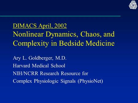DIMACS April, 2002 Nonlinear Dynamics, Chaos, and Complexity in Bedside Medicine Ary L. Goldberger, M.D. Harvard Medical School NIH/NCRR Research Resource.