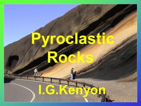 Pyroclastic Rocks I.G.Kenyon. Pyroclastic Rocks Consist of fragmental volcanic material blown into the atmosphere by explosive activity Mainly associated.