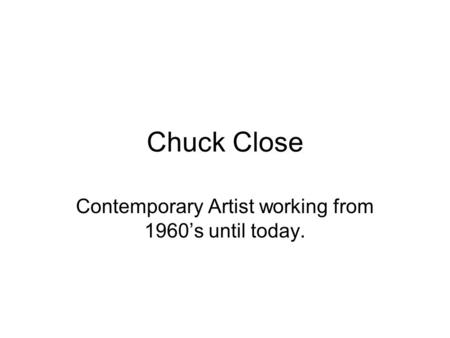 Chuck Close Contemporary Artist working from 1960's until today.