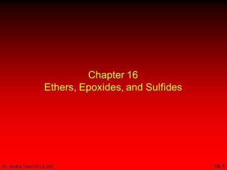 Dr. Wolf's CHM 201 & 202 16-1 Chapter 16 Ethers, Epoxides, and Sulfides.