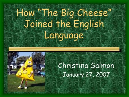 "How ""The Big Cheese"" Joined the English Language Christina Salmon January 27, 2007."