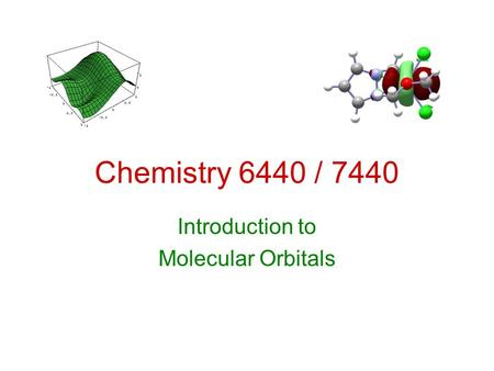 Chemistry 6440 / 7440 Introduction to Molecular Orbitals.