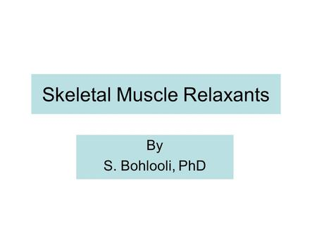 Skeletal Muscle Relaxants By S. Bohlooli, PhD. Drugs affecting skeletal muscle function Neuromuscular blockers Used during surgical procedures and ICU.