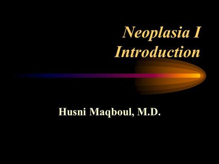 Neoplasia I Introduction Husni Maqboul, M.D. Terminology Tumor : Pathologic disturbance of growth, characterized by excessive and unnecessary proliferation.