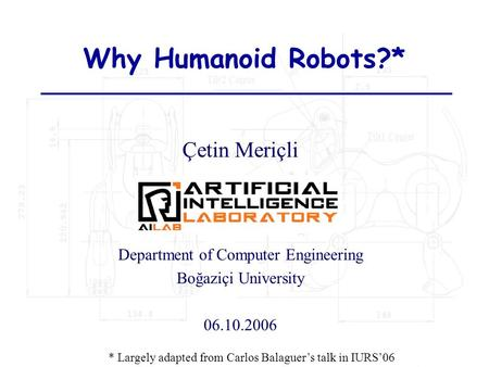 Why Humanoid Robots?* Çetin Meriçli Department of Computer Engineering Boğaziçi University 06.10.2006 * Largely adapted from Carlos Balaguer's talk in.