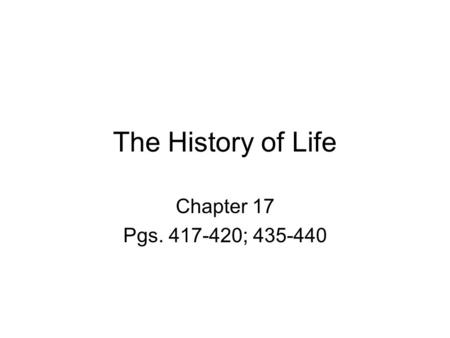 The History of Life Chapter 17 Pgs. 417-420; 435-440.