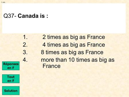1.AA 1. 2 times as big as France 2. 4 times as big as France 3. 8 times as big as France 4. more than 10 times as big as France Q37- Canada is : Solution.