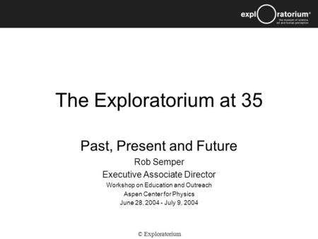 The Exploratorium at 35 Past, Present and Future Rob Semper Executive Associate Director Workshop on Education and Outreach Aspen Center for Physics June.