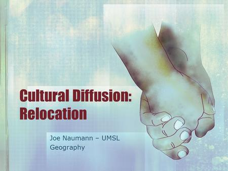 Cultural Diffusion: Relocation Joe Naumann – UMSL Geography.