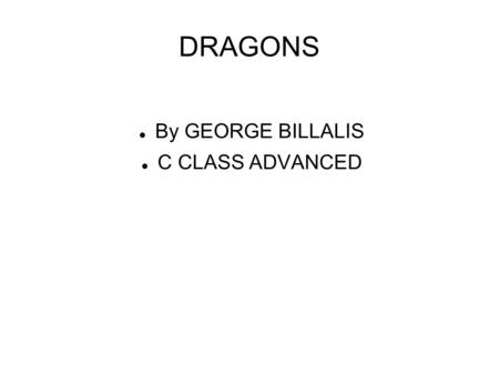 DRAGONS By GEORGE BILLALIS C CLASS ADVANCED. Dragons A dragon is a legendary creature, typically with serpentine or reptilian traits, that features in.