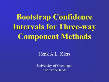 1 Bootstrap Confidence Intervals for Three-way Component Methods Henk A.L. Kiers University of Groningen The Netherlands.
