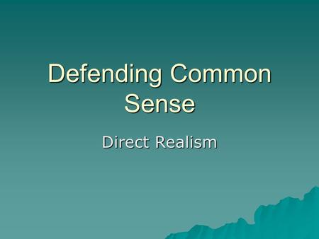 Defending Common Sense Direct Realism. The trouble with sense-data  Key feature of Representative Realism and anti-realist theories. But…  The object/appearance.