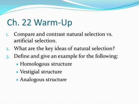 Ch. 22 Warm-Up 1. Compare and contrast natural selection vs. artificial selection. 2. What are the key ideas of natural selection? 3. Define and give an.