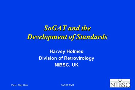 Paris, May 2004SoGAT XVII SoGAT and the Development of Standards Harvey Holmes Division of Retrovirology NIBSC, UK.