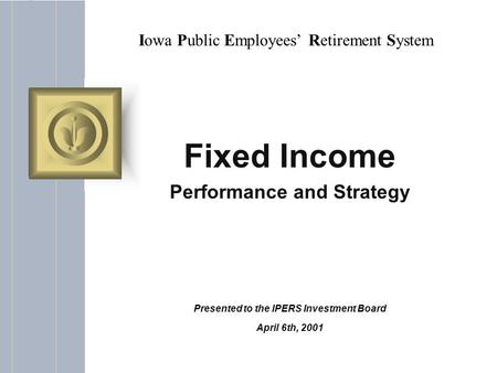 Iowa Public Employees' Retirement System Fixed Income Performance and Strategy Presented to the IPERS Investment Board April 6th, 2001.