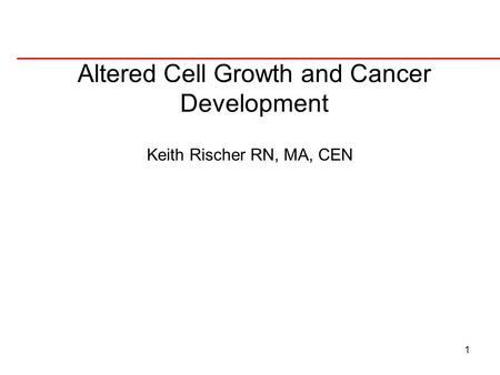 1 Altered Cell Growth and Cancer Development Keith Rischer RN, MA, CEN.