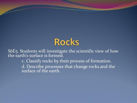 S6E5. Students will investigate the scientific view of how the earth's surface is formed. c. Classify rocks by their process of formation. d. Describe.