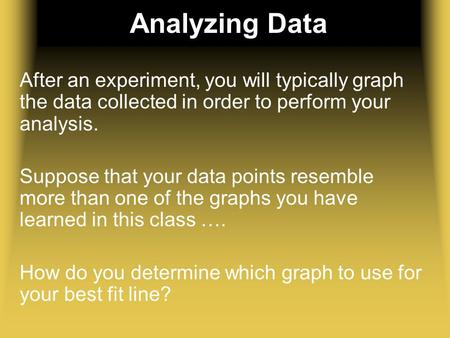 Analyzing Data After an experiment, you will typically graph the data collected in order to perform your analysis. Suppose that your data points resemble.