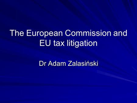 The European Commission and EU tax litigation Dr Adam Zalasiński.